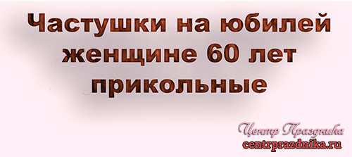 Частушки на юбилей женщине 60 лет прикольные