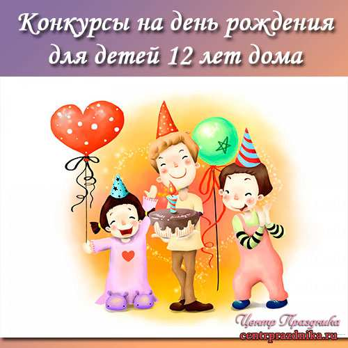 Конкурсы на день рождения для детей 12 лет дома. Смешные конкурсы